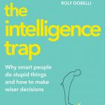 📖 The Intelligence Trap: Why smart people do stupid things and how to make wiser decisions