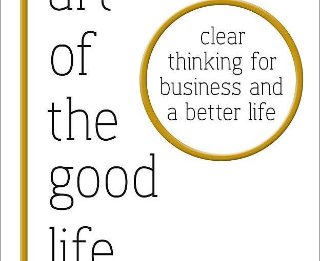 📖 The Art of the Good Life: Clear Thinking for Business and a Better Life